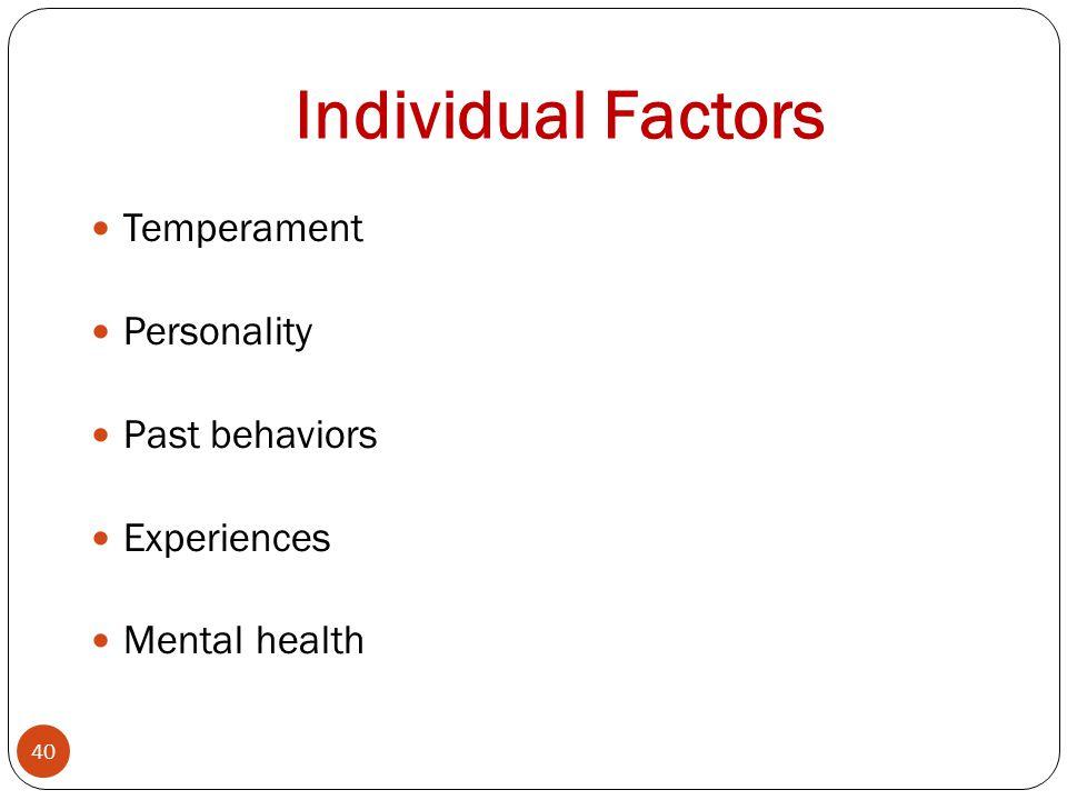 Individual Factors 40 Temperament Personality Past behaviors Experiences Mental health