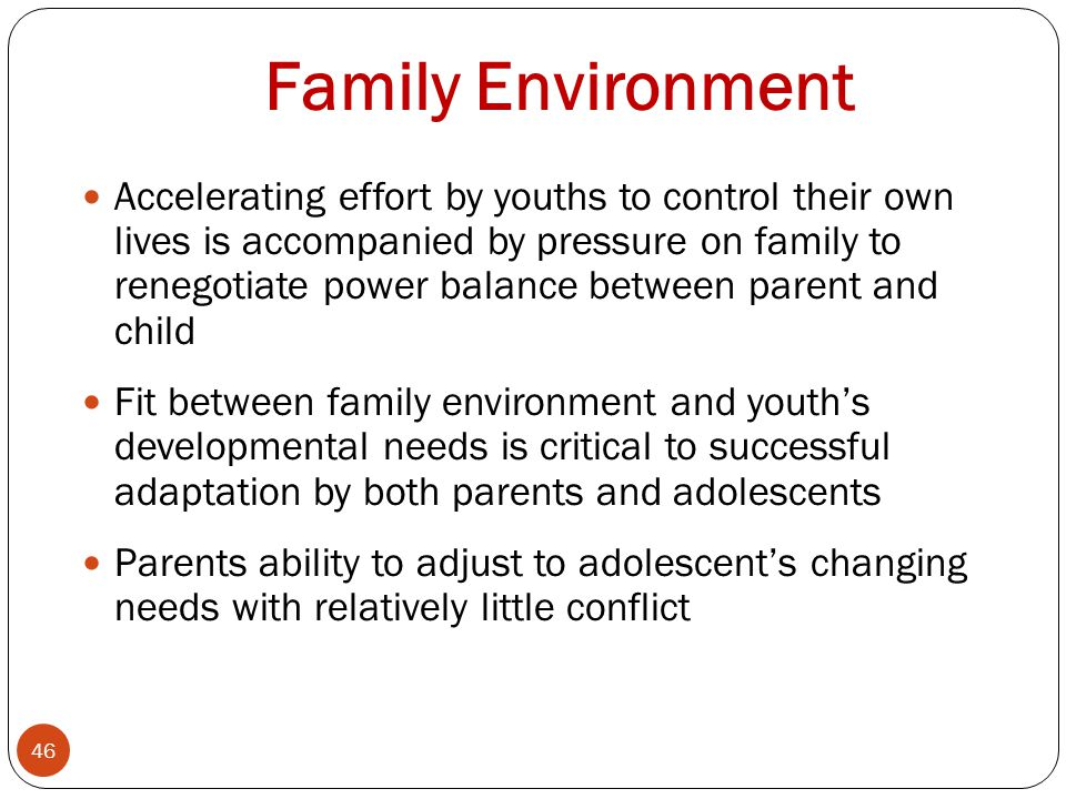 Family Environment 46 Accelerating effort by youths to control their own lives is accompanied by pressure on family to renegotiate power balance between parent and child Fit between family environment and youth's developmental needs is critical to successful adaptation by both parents and adolescents Parents ability to adjust to adolescent's changing needs with relatively little conflict