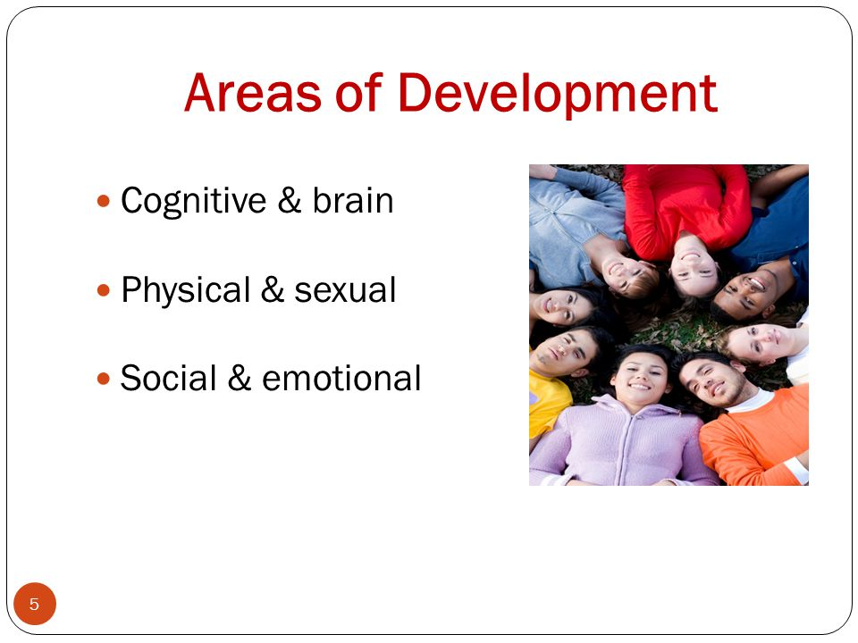 Areas of Development 5 Cognitive & brain Physical & sexual Social & emotional