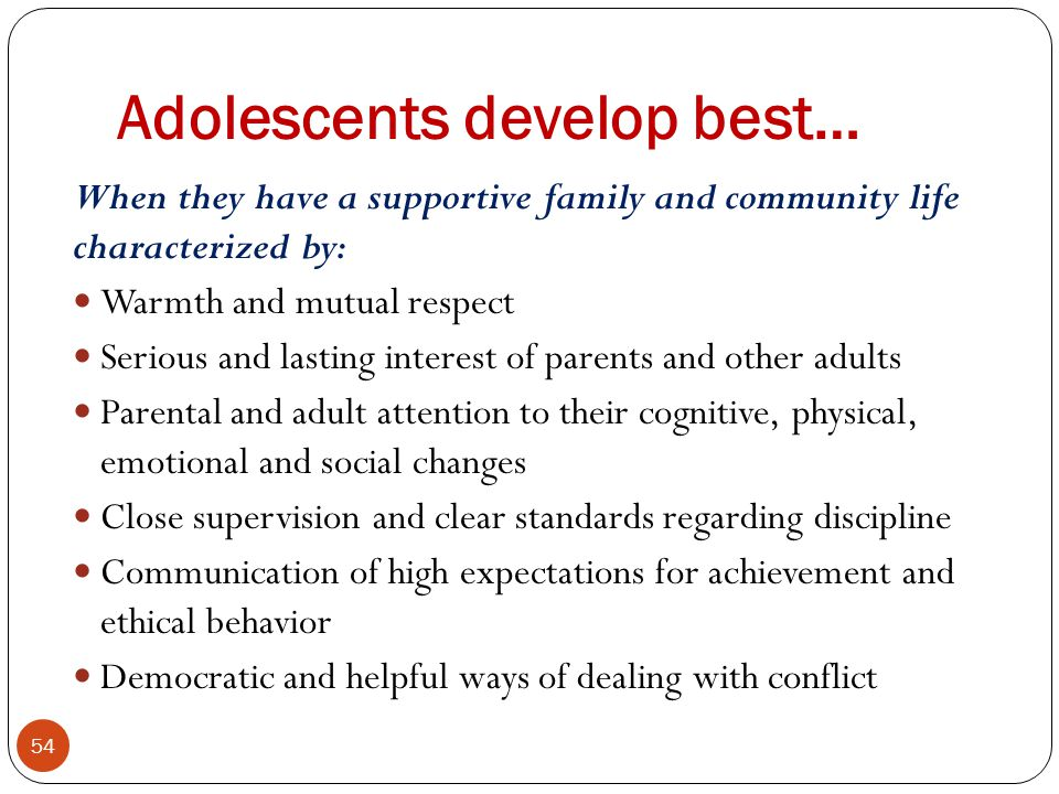 Adolescents develop best… 54 When they have a supportive family and community life characterized by: Warmth and mutual respect Serious and lasting interest of parents and other adults Parental and adult attention to their cognitive, physical, emotional and social changes Close supervision and clear standards regarding discipline Communication of high expectations for achievement and ethical behavior Democratic and helpful ways of dealing with conflict