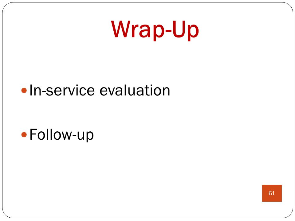 Wrap-Up In-service evaluation Follow-up 61