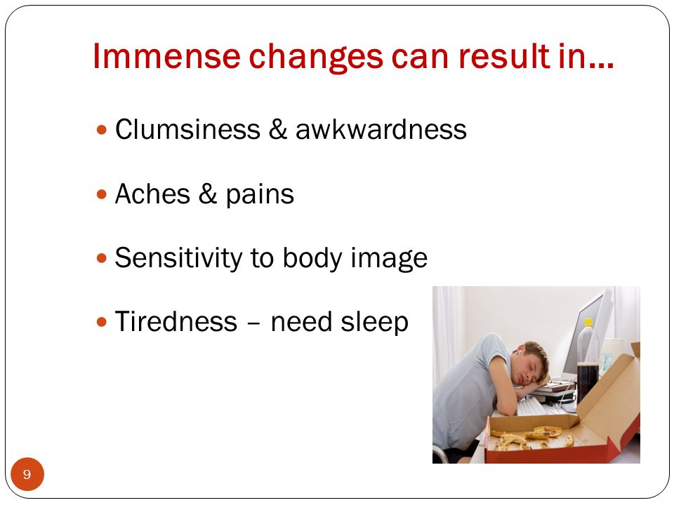 Immense changes can result in… 9 Clumsiness & awkwardness Aches & pains Sensitivity to body image Tiredness – need sleep