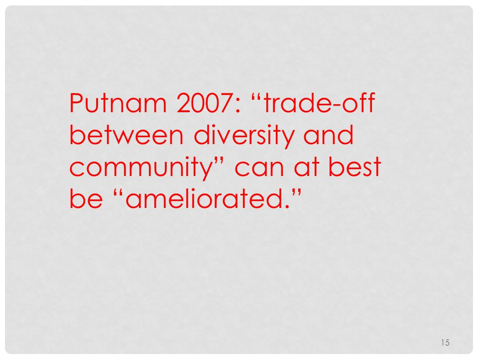 Putnam 2007: trade-off between diversity and community can at best be ameliorated. 15