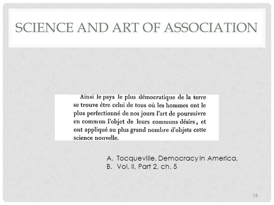 SCIENCE AND ART OF ASSOCIATION A.Tocqueville, Democracy in America, B.Vol. II, Part 2, ch. 5 19