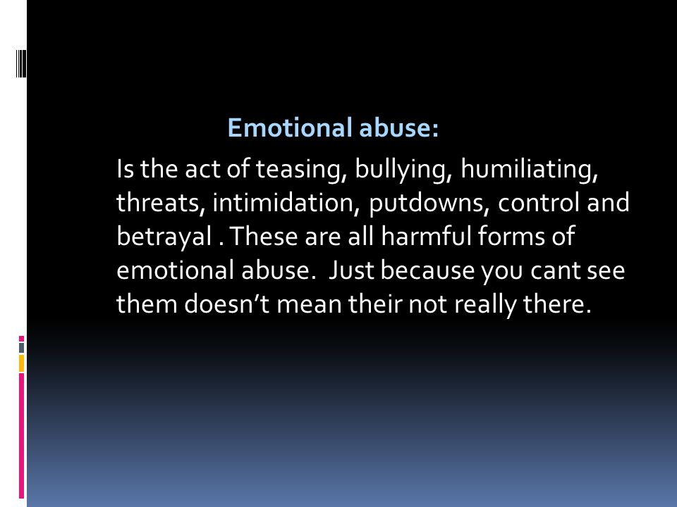 Emotional abuse: Is the act of teasing, bullying, humiliating, threats, intimidation, putdowns, control and betrayal.