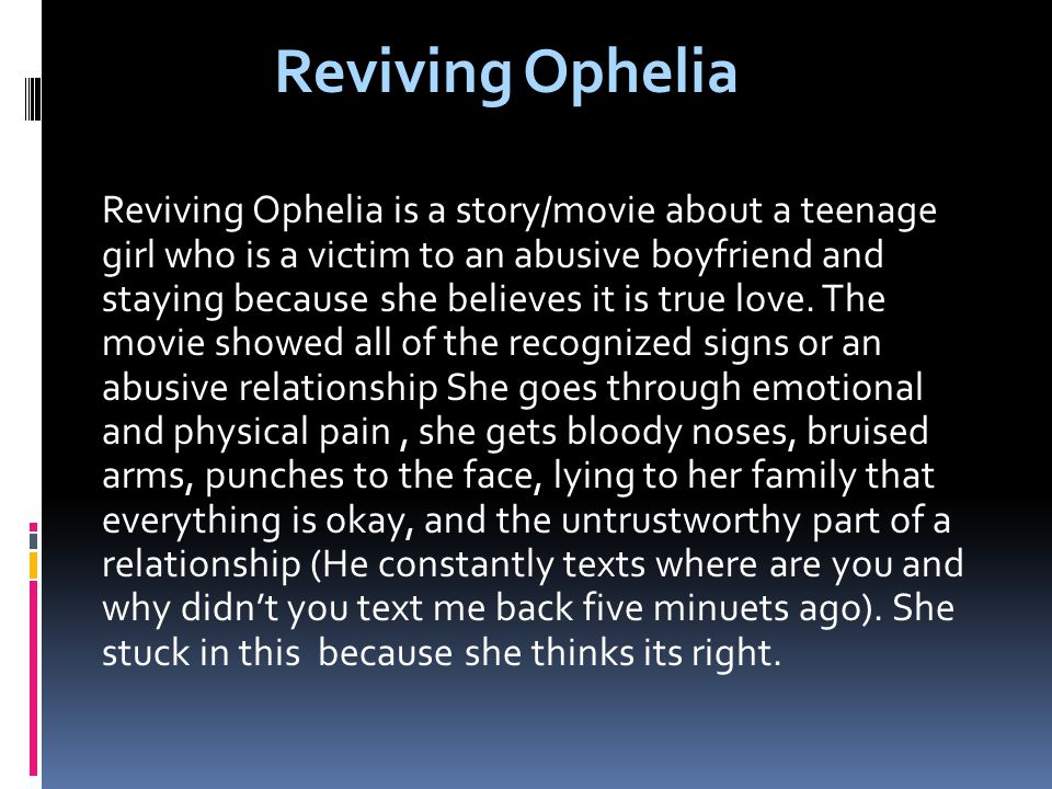 Reviving Ophelia is a story/movie about a teenage girl who is a victim to an abusive boyfriend and staying because she believes it is true love.