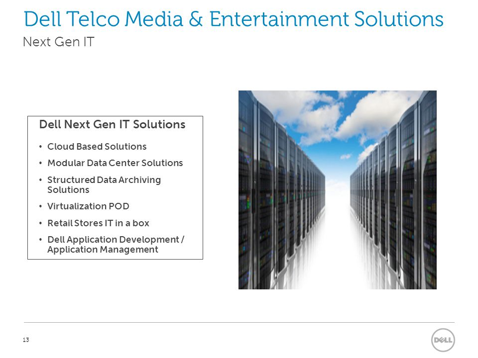 13 Dell Next Gen IT Solutions Cloud Based Solutions Modular Data Center Solutions Structured Data Archiving Solutions Virtualization POD Retail Stores IT in a box Dell Application Development / Application Management Next Gen IT Dell Telco Media & Entertainment Solutions