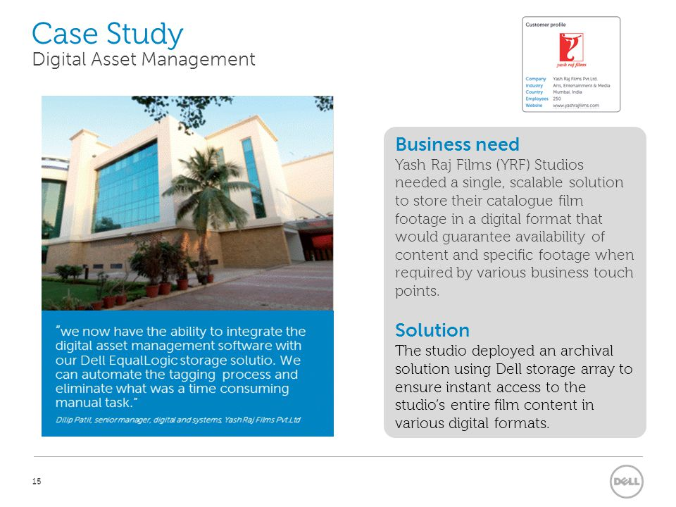 15 Case Study 15 Business need Yash Raj Films (YRF) Studios needed a single, scalable solution to store their catalogue film footage in a digital format that would guarantee availability of content and specific footage when required by various business touch points.