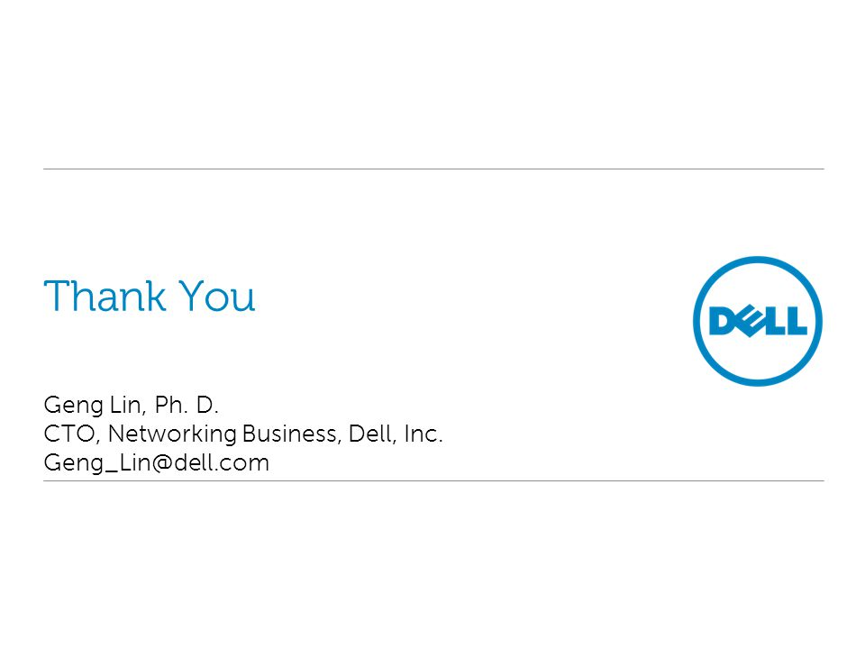 Thank You Geng Lin, Ph. D. CTO, Networking Business, Dell, Inc. Geng_Lin@dell.com