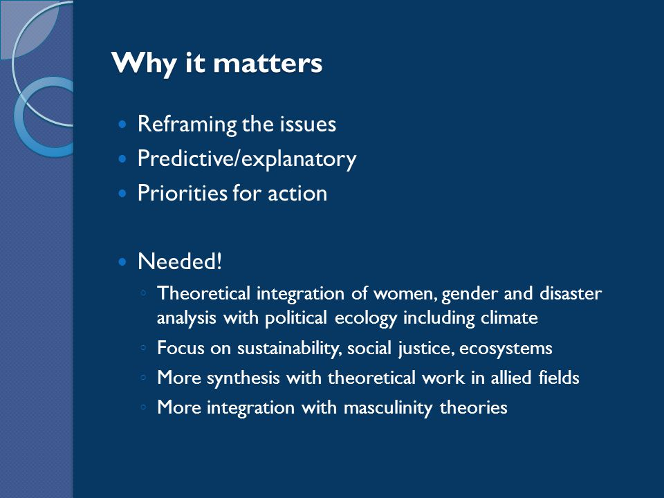 Why it matters Reframing the issues Predictive/explanatory Priorities for action Needed! ◦ Theoretical integration of women, gender and disaster analy