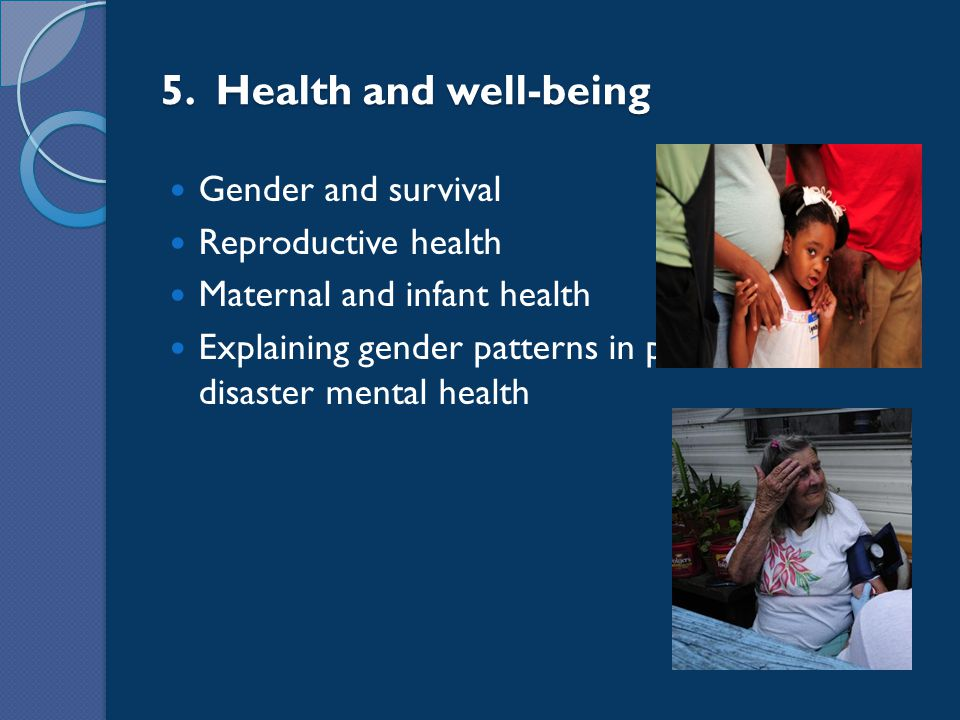 5. Health and well-being Gender and survival Reproductive health Maternal and infant health Explaining gender patterns in post- disaster mental health
