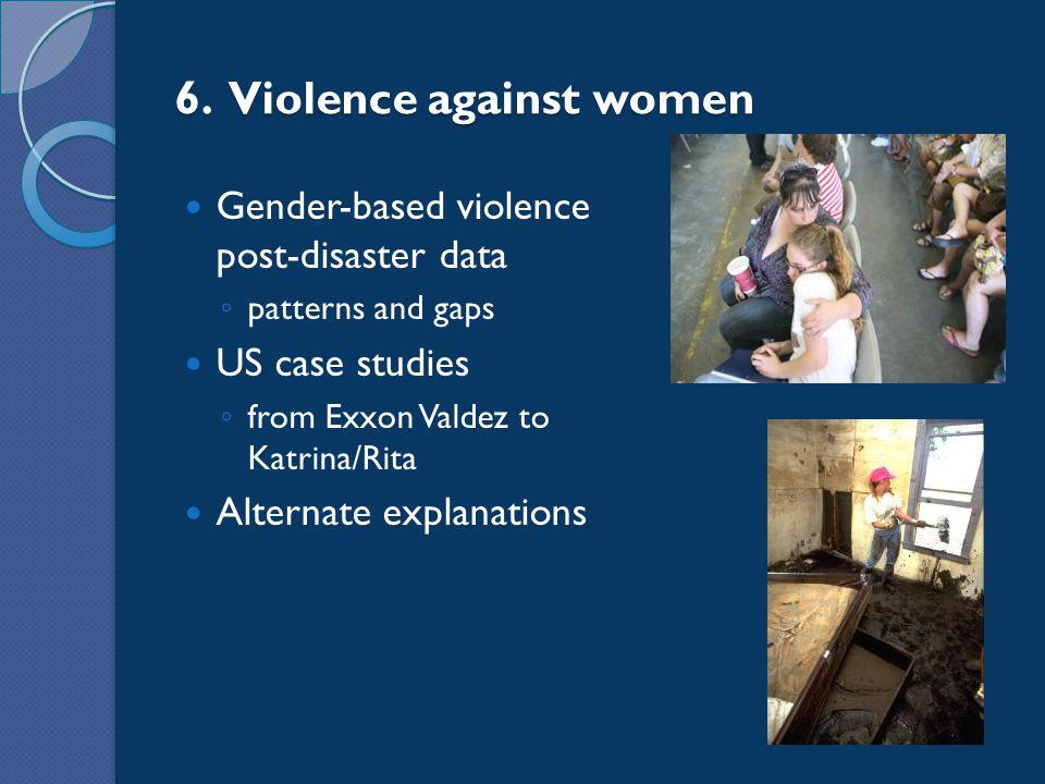 6. Violence against women Gender-based violence post-disaster data ◦ patterns and gaps US case studies ◦ from Exxon Valdez to Katrina/Rita Alternate e