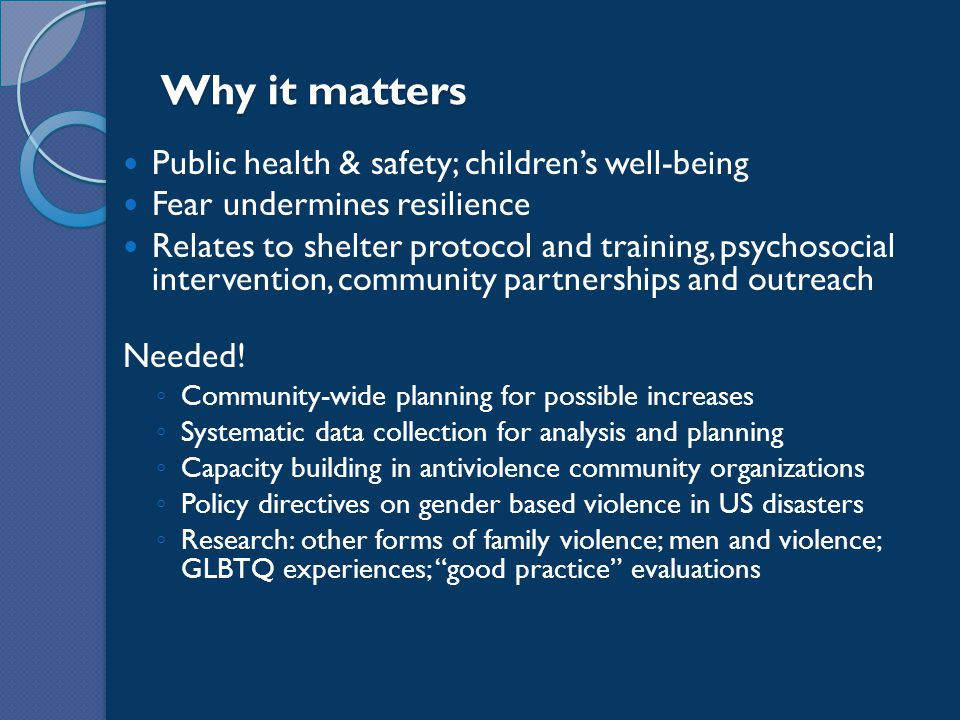 Why it matters Public health & safety; children's well-being Fear undermines resilience Relates to shelter protocol and training, psychosocial intervention, community partnerships and outreach Needed.