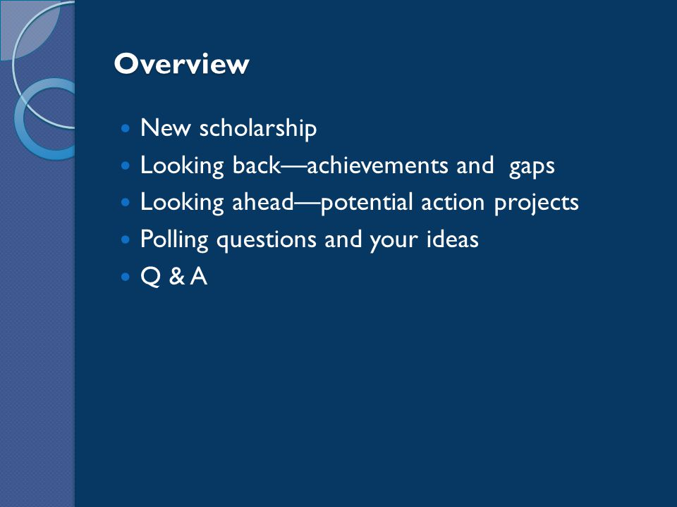 Overview New scholarship Looking back—achievements and gaps Looking ahead—potential action projects Polling questions and your ideas Q & A