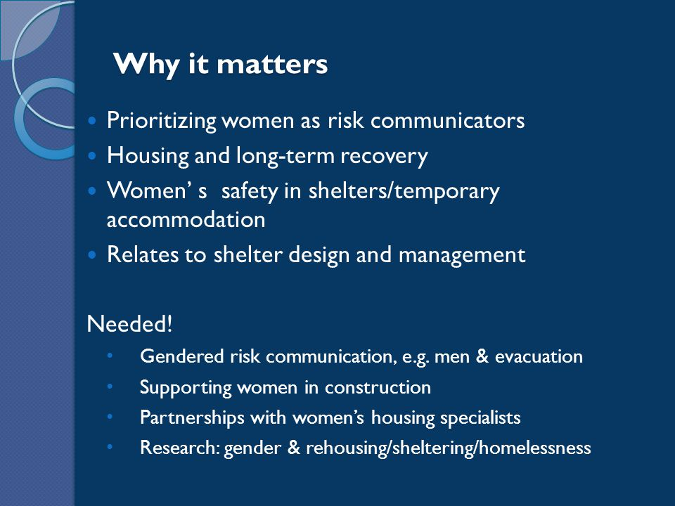 Why it matters Prioritizing women as risk communicators Housing and long-term recovery Women' s safety in shelters/temporary accommodation Relates to