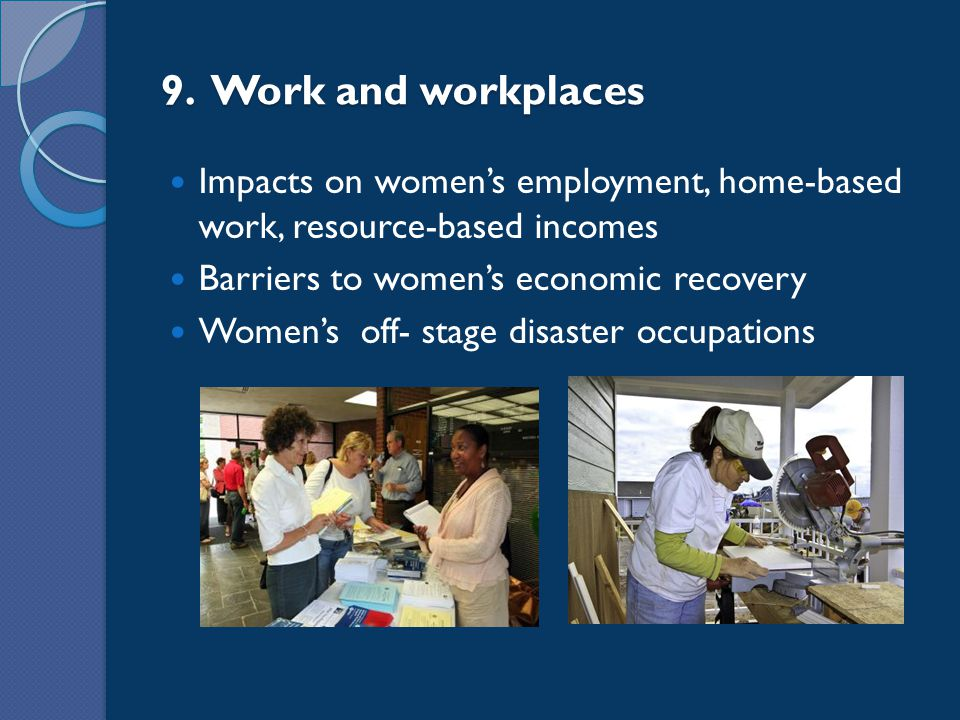 9. Work and workplaces Impacts on women's employment, home-based work, resource-based incomes Barriers to women's economic recovery Women's off- stage