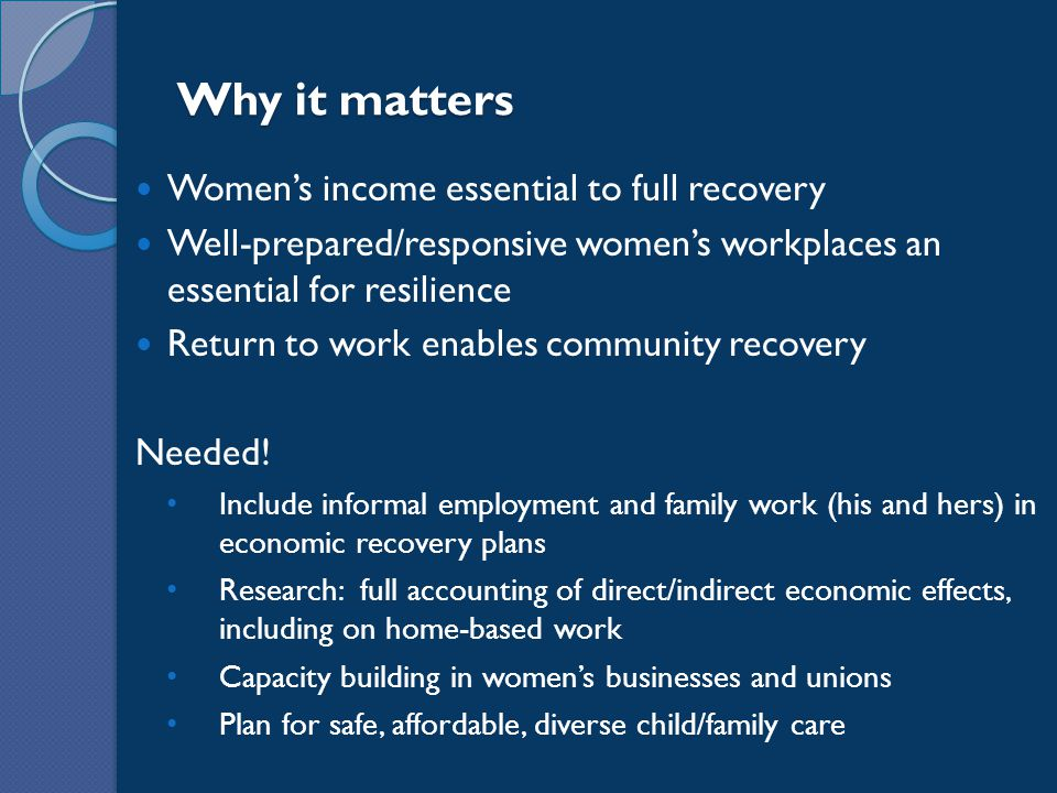 Why it matters Women's income essential to full recovery Well-prepared/responsive women's workplaces an essential for resilience Return to work enables community recovery Needed.
