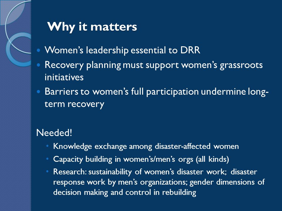 Why it matters Women's leadership essential to DRR Recovery planning must support women's grassroots initiatives Barriers to women's full participation undermine long- term recovery Needed.