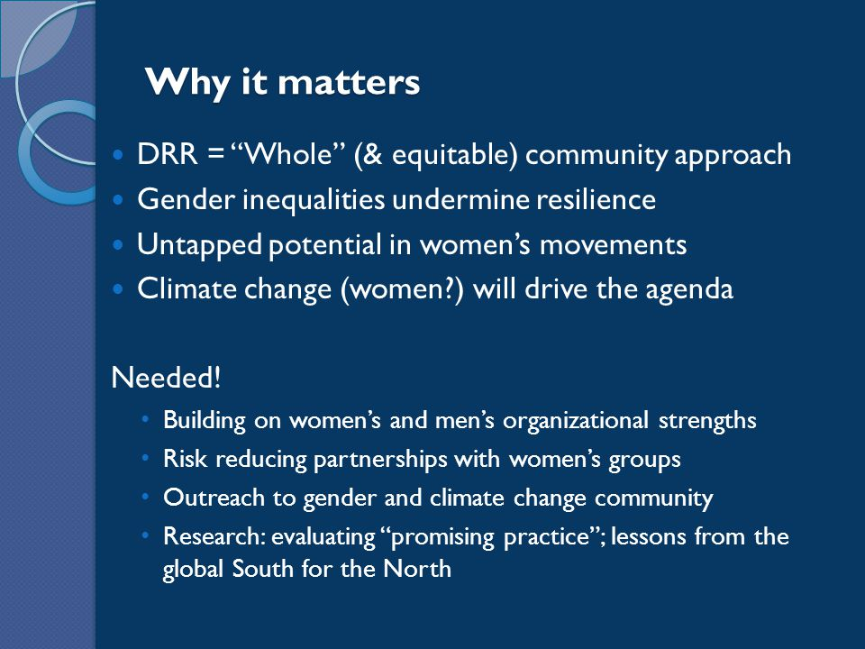 Why it matters DRR = Whole (& equitable) community approach Gender inequalities undermine resilience Untapped potential in women's movements Climate change (women?) will drive the agenda Needed.