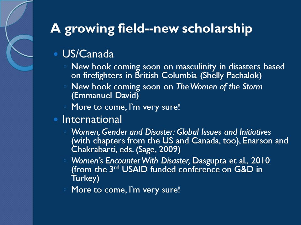 A growing field--new scholarship US/Canada ◦ New book coming soon on masculinity in disasters based on firefighters in British Columbia (Shelly Pachalok) ◦ New book coming soon on The Women of the Storm (Emmanuel David) ◦ More to come, I'm very sure.