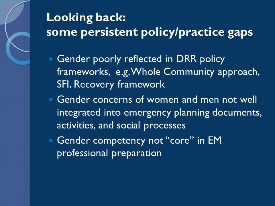 Looking back: some persistent policy/practice gaps Gender poorly reflected in DRR policy frameworks, e.g. Whole Community approach, SFI, Recovery fram