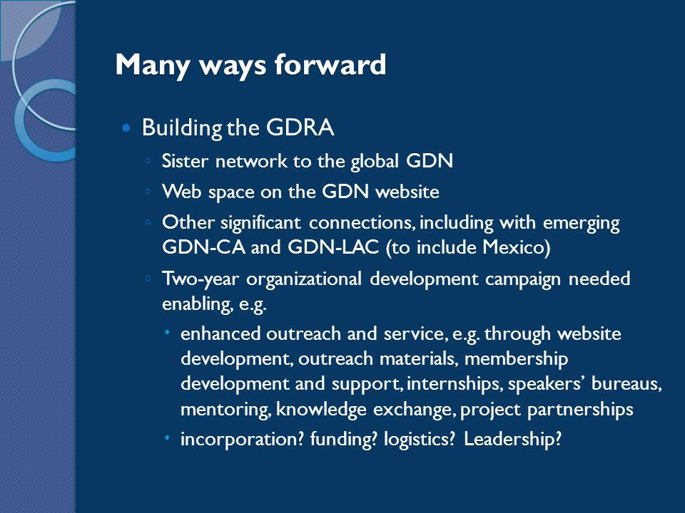 Building the GDRA ◦ Sister network to the global GDN ◦ Web space on the GDN website ◦ Other significant connections, including with emerging GDN-CA and GDN-LAC (to include Mexico) ◦ Two-year organizational development campaign needed enabling, e.g.