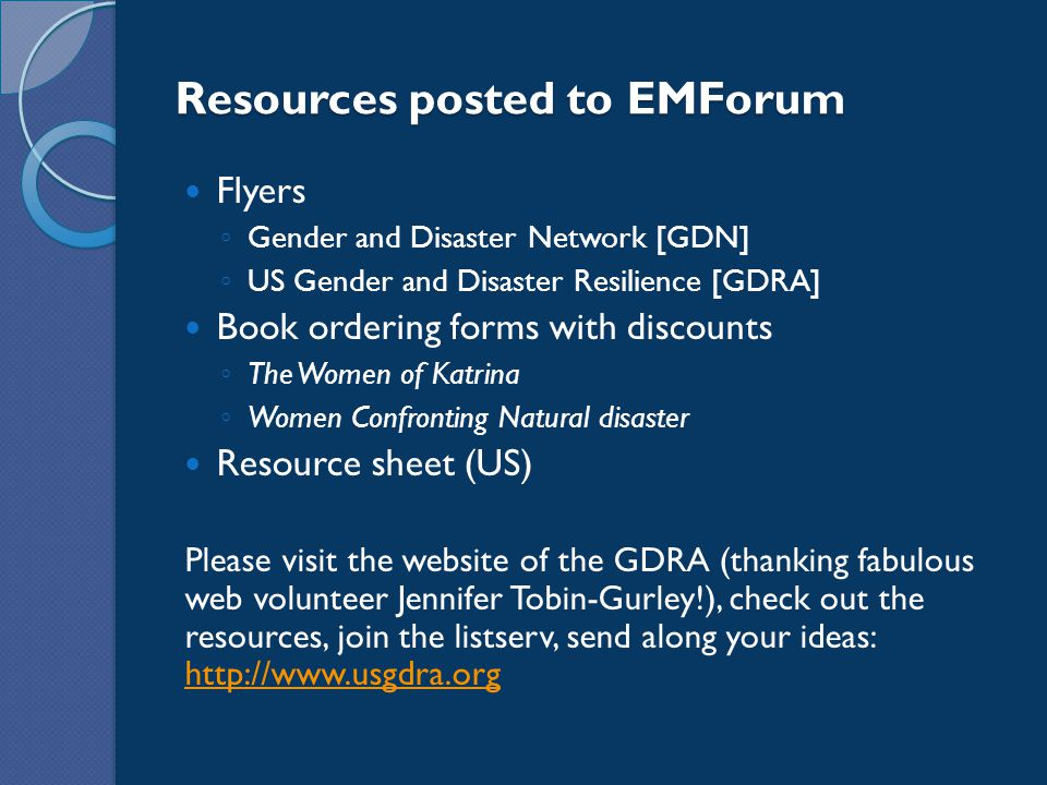 Resources posted to EMForum Flyers ◦ Gender and Disaster Network [GDN] ◦ US Gender and Disaster Resilience [GDRA] Book ordering forms with discounts ◦ The Women of Katrina ◦ Women Confronting Natural disaster Resource sheet (US) Please visit the website of the GDRA (thanking fabulous web volunteer Jennifer Tobin-Gurley!), check out the resources, join the listserv, send along your ideas: http://www.usgdra.org http://www.usgdra.org