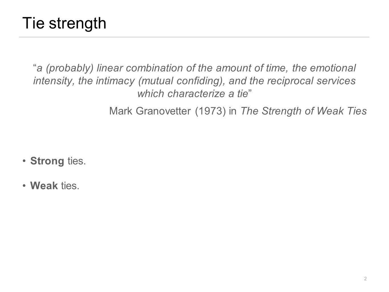 a (probably) linear combination of the amount of time, the emotional intensity, the intimacy (mutual confiding), and the reciprocal services which characterize a tie Mark Granovetter (1973) in The Strength of Weak Ties Strong ties.