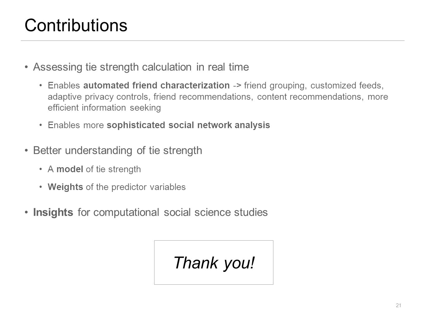 Assessing tie strength calculation in real time Enables automated friend characterization -> friend grouping, customized feeds, adaptive privacy controls, friend recommendations, content recommendations, more efficient information seeking Enables more sophisticated social network analysis Better understanding of tie strength A model of tie strength Weights of the predictor variables Insights for computational social science studies Contributions 21 Thank you!