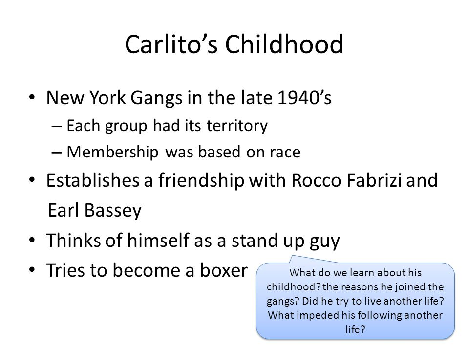 Carlito's Childhood New York Gangs in the late 1940's – Each group had its territory – Membership was based on race Establishes a friendship with Rocc