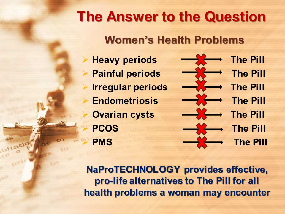 The Answer to the Question Women's Health Problems  Heavy periods The Pill  Painful periods The Pill  Irregular periods The Pill  Endometriosis Th