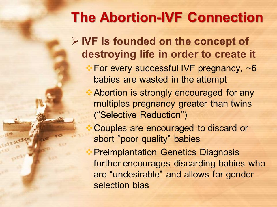 The Abortion-IVF Connection  IVF is founded on the concept of destroying life in order to create it  For every successful IVF pregnancy, ~6 babies a