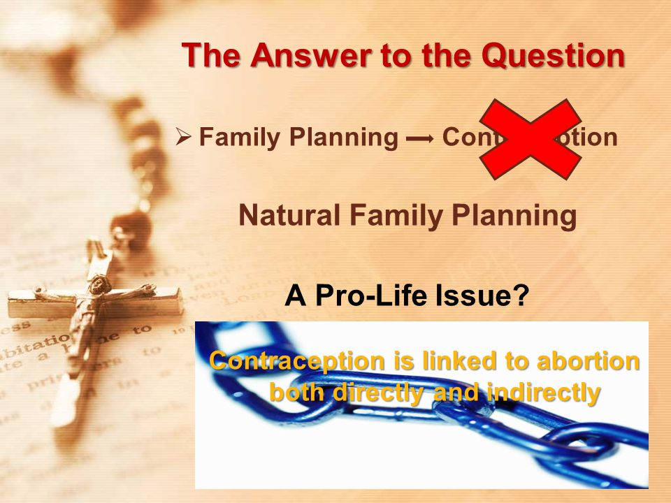 The Answer to the Question  Family Planning Contraception Natural Family Planning A Pro-Life Issue? Contraception is linked to abortion both directly