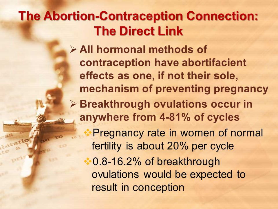 The Abortion-Contraception Connection: The Direct Link  All hormonal methods of contraception have abortifacient effects as one, if not their sole, m