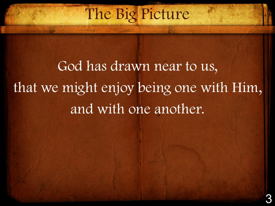 The Big Picture God has drawn near to us, that we might enjoy being one with Him, and with one another.