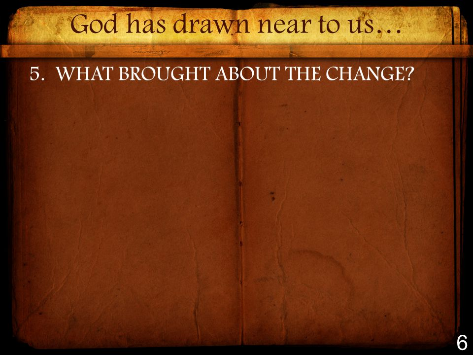God has drawn near to us… 5.WHAT BROUGHT ABOUT THE CHANGE 6