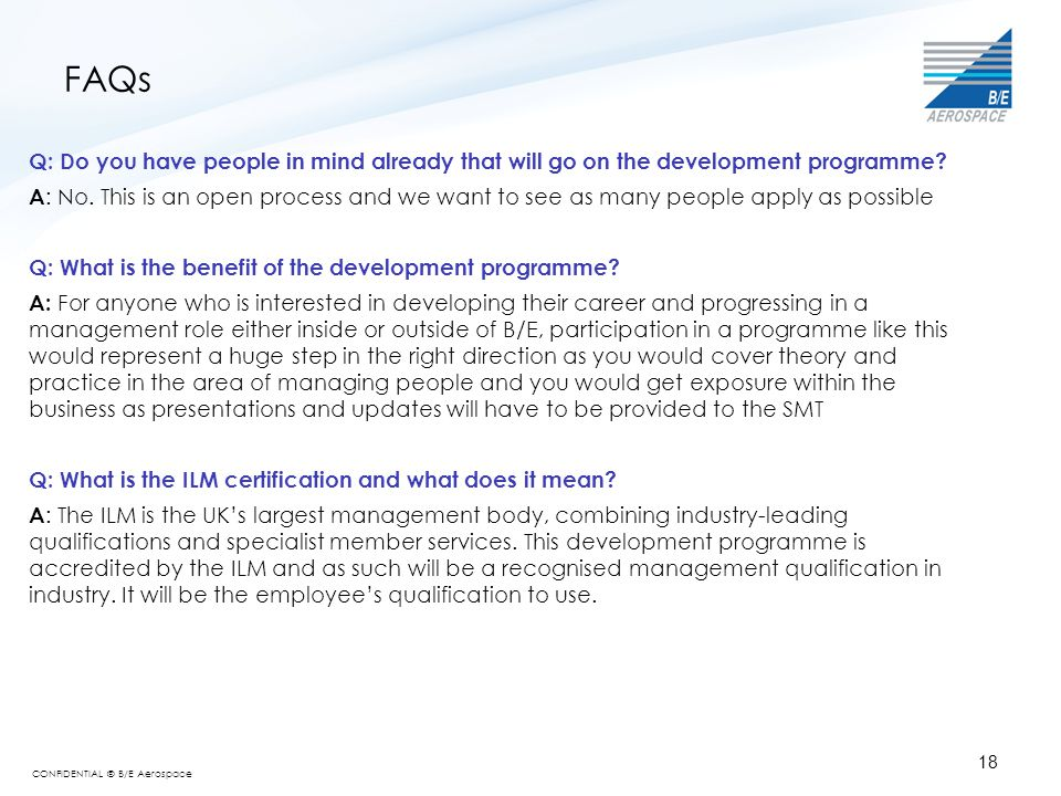 CONFIDENTIAL © B/E Aerospace 18 FAQs Q: Do you have people in mind already that will go on the development programme? A : No. This is an open process