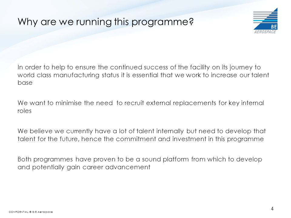 CONFIDENTIAL © B/E Aerospace 4 Why are we running this programme? In order to help to ensure the continued success of the facility on its journey to w