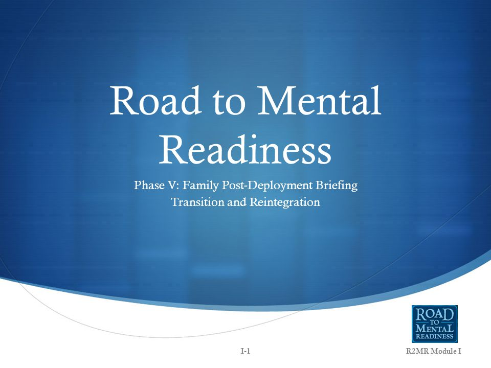 Road to Mental Readiness Phase V: Family Post-Deployment Briefing Transition and Reintegration R2MR Module II-1