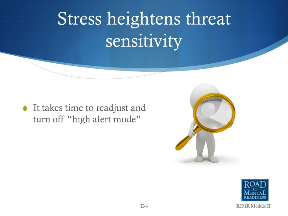 Stress heightens threat sensitivity  It takes time to readjust and turn off high alert mode R2MR Module IIII-6