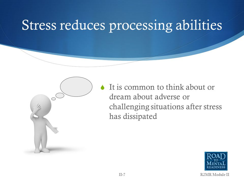 Stress reduces processing abilities  It is common to think about or dream about adverse or challenging situations after stress has dissipated R2MR Module IIII-7