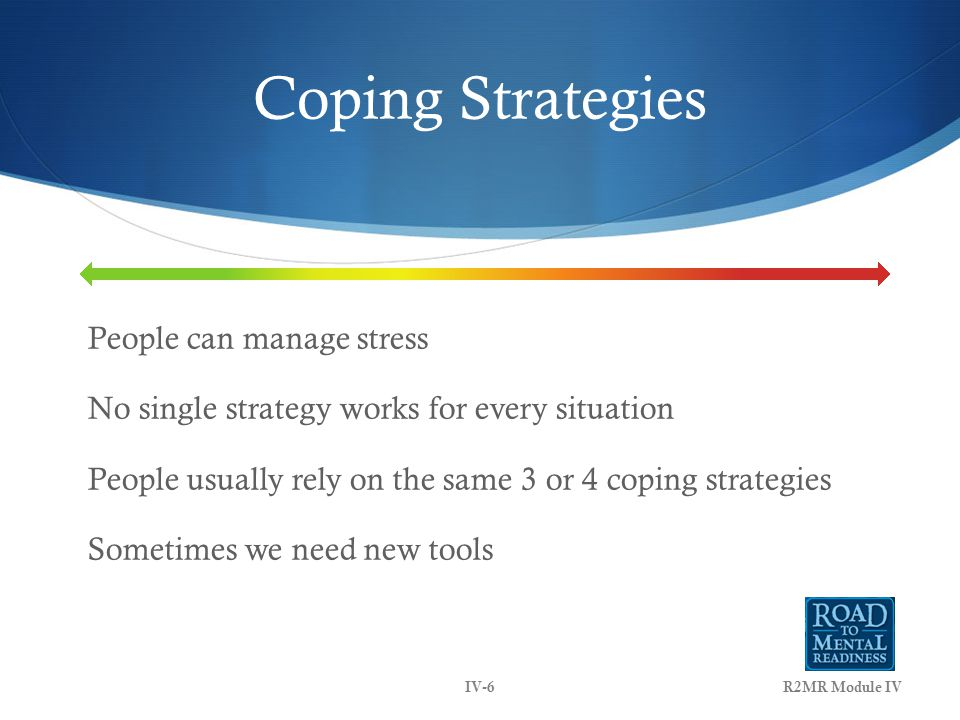 Coping Strategies People can manage stress No single strategy works for every situation People usually rely on the same 3 or 4 coping strategies Sometimes we need new tools IV-6R2MR Module IV