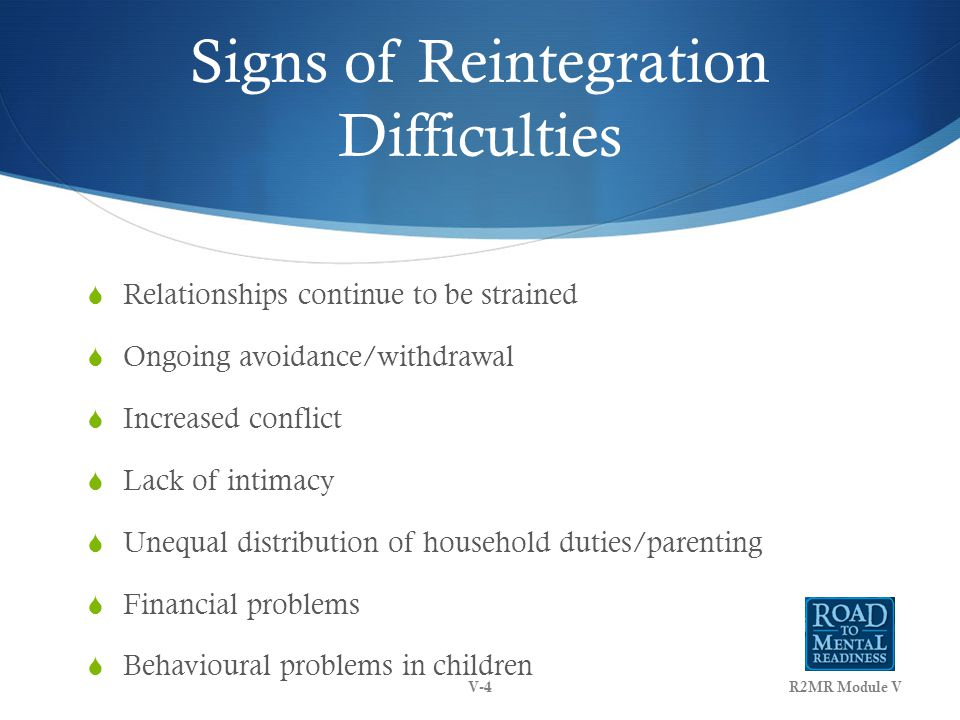 Signs of Reintegration Difficulties  Relationships continue to be strained  Ongoing avoidance/withdrawal  Increased conflict  Lack of intimacy  Unequal distribution of household duties/parenting  Financial problems  Behavioural problems in children R2MR Module VV-4
