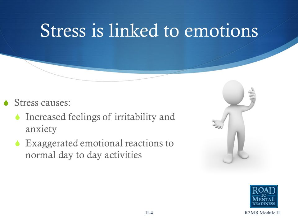 Stress is linked to emotions R2MR Module IIII-4  Stress causes:  Increased feelings of irritability and anxiety  Exaggerated emotional reactions to normal day to day activities