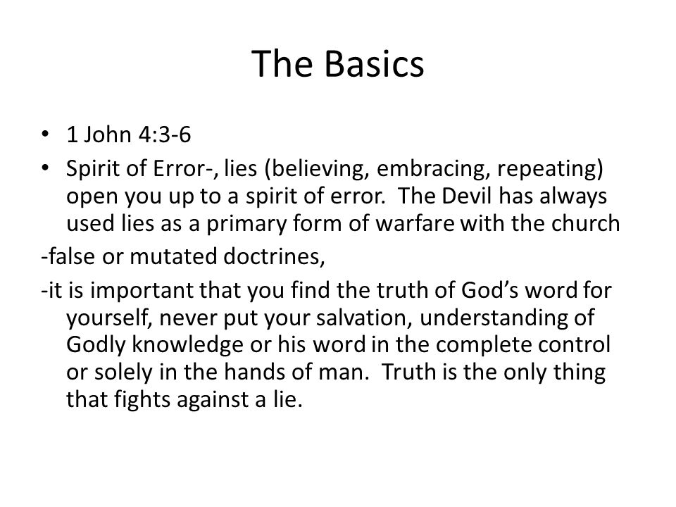 The Basics 1 John 4:3-6 Spirit of Error-, lies (believing, embracing, repeating) open you up to a spirit of error.