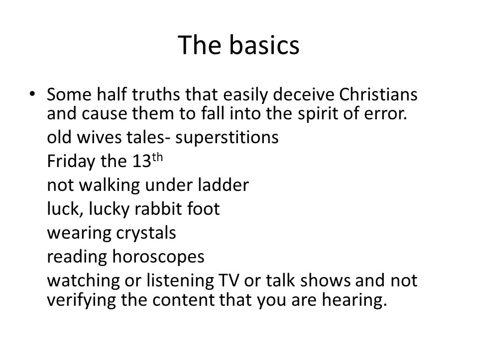 The basics Some half truths that easily deceive Christians and cause them to fall into the spirit of error.