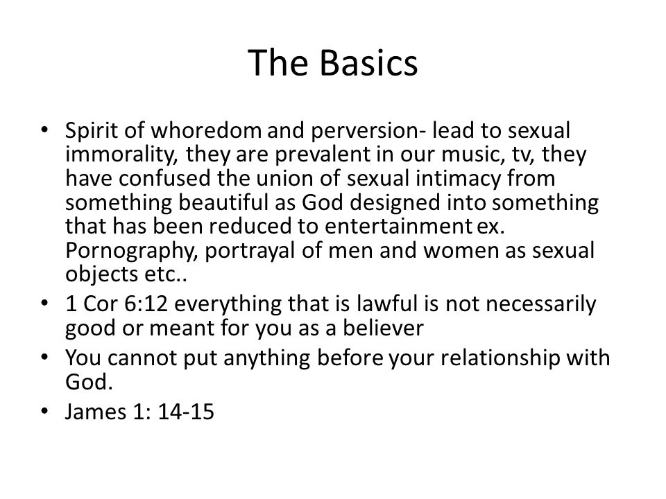 The Basics Spirit of whoredom and perversion- lead to sexual immorality, they are prevalent in our music, tv, they have confused the union of sexual intimacy from something beautiful as God designed into something that has been reduced to entertainment ex.