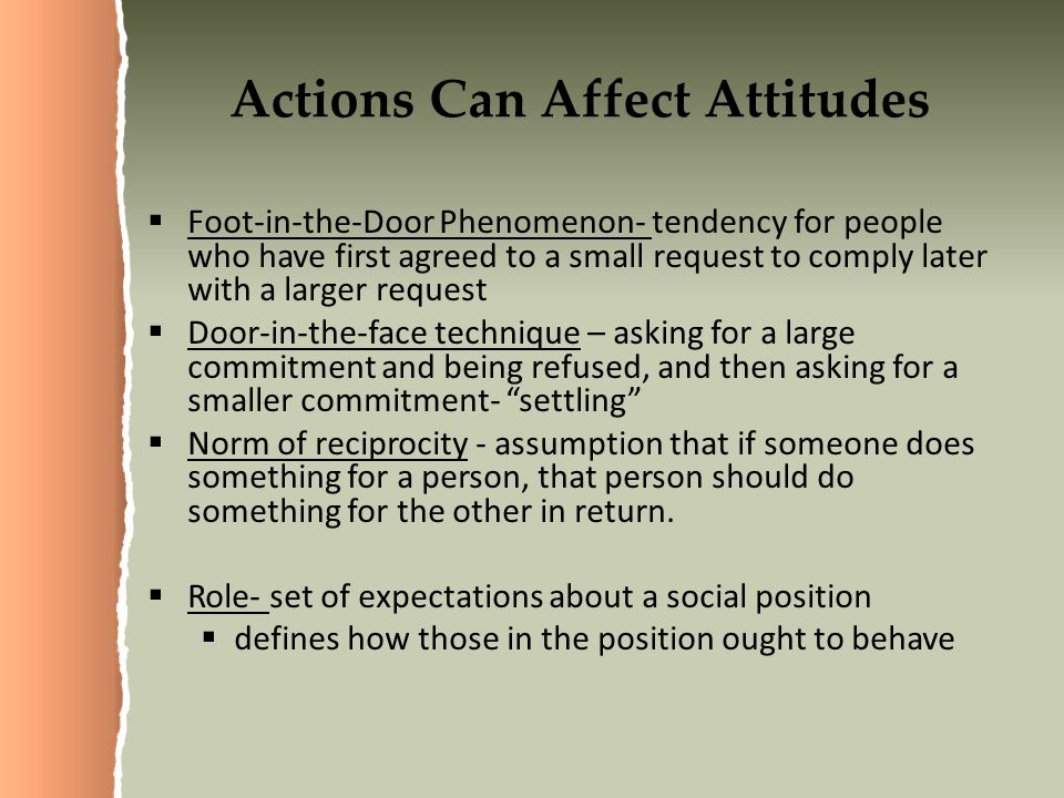 Actions Can Affect Attitudes  Foot-in-the-Door Phenomenon- tendency for people who have first agreed to a small request to comply later with a larger request  Door-in-the-face technique – asking for a large commitment and being refused, and then asking for a smaller commitment- settling  Norm of reciprocity - assumption that if someone does something for a person, that person should do something for the other in return.