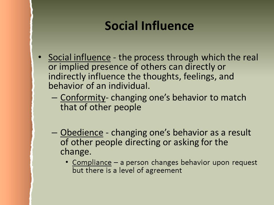 Social Influence Social influence - the process through which the real or implied presence of others can directly or indirectly influence the thoughts, feelings, and behavior of an individual.
