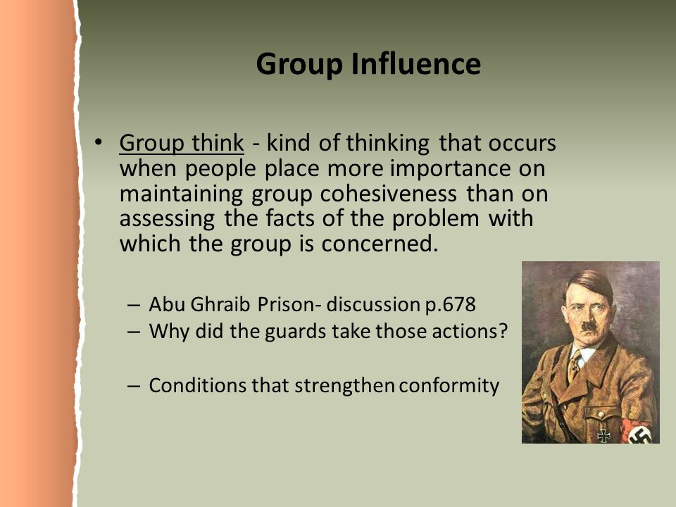 Group Influence Group think - kind of thinking that occurs when people place more importance on maintaining group cohesiveness than on assessing the facts of the problem with which the group is concerned.